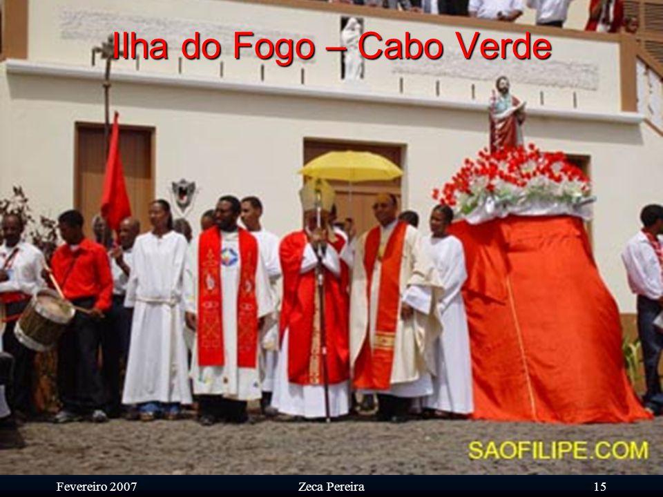 Fevereiro 2007Zeca Pereira14 Ilha do Fogo – Cabo Verde Durante as festas do Senhor São Filipe os tambores (a contribuição cultural Africana) não param de rufar para manter sempre vivo o espírito de festa e aquecer os ânimos.