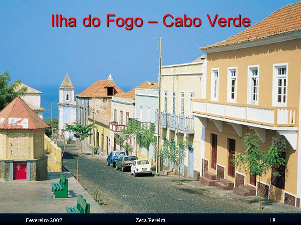 Fevereiro 2007Zeca Pereira17 Ilha do Fogo – Cabo Verde A cidade de S. Filipe é uma cidade extremamente limpa e 'arrumada'.