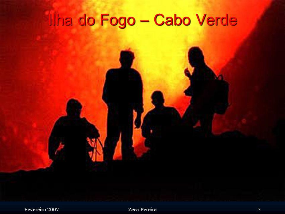 Fevereiro 2007Zeca Pereira4 Ilha do Fogo – Cabo Verde A ilha e as suas gentes certamente que devem o seu caracter ao seu ex-libris, o Vulcão
