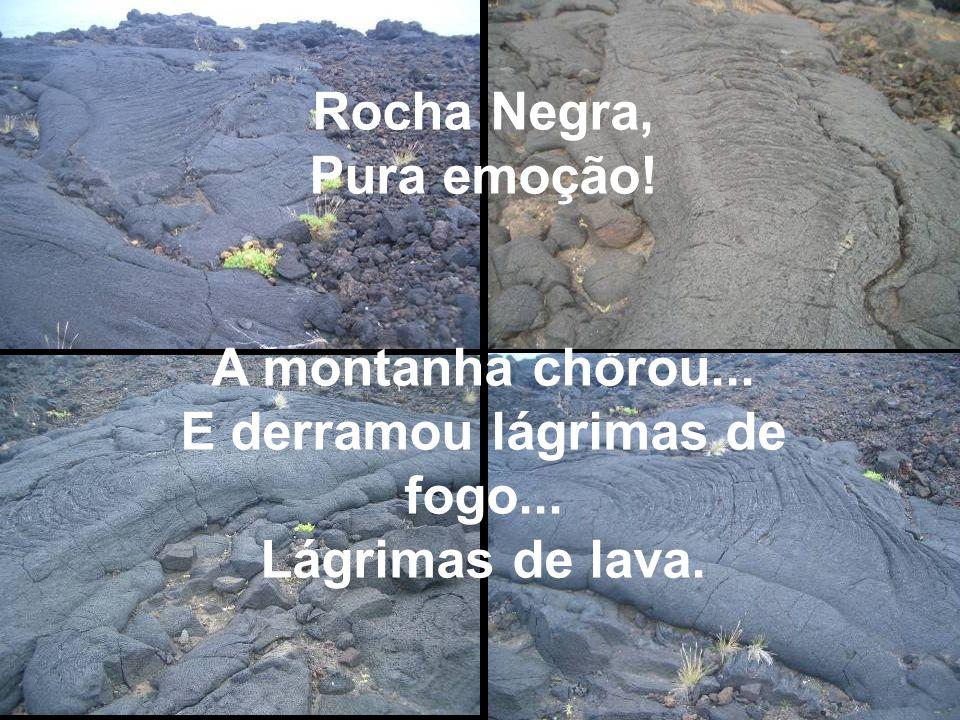 Rocha Negra, Pura emoção! A montanha chorou... E derramou lágrimas de fogo... Lágrimas de lava.