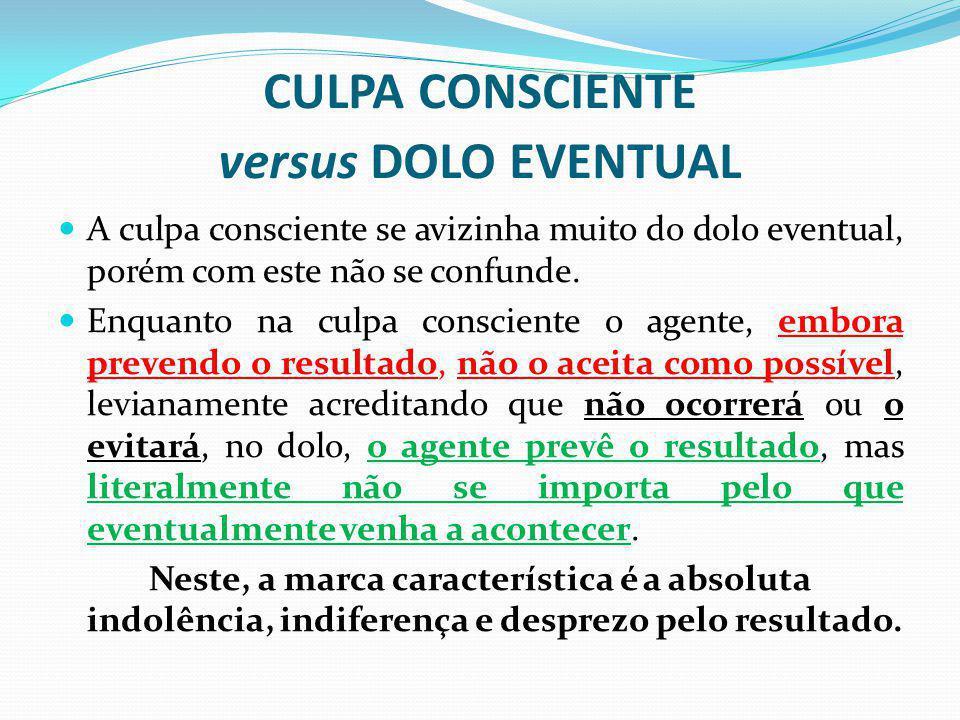 CULPA CONSCIENTE versus DOLO EVENTUAL A culpa consciente se avizinha muito do dolo eventual, porém com este não se confunde. Enquanto na culpa conscie