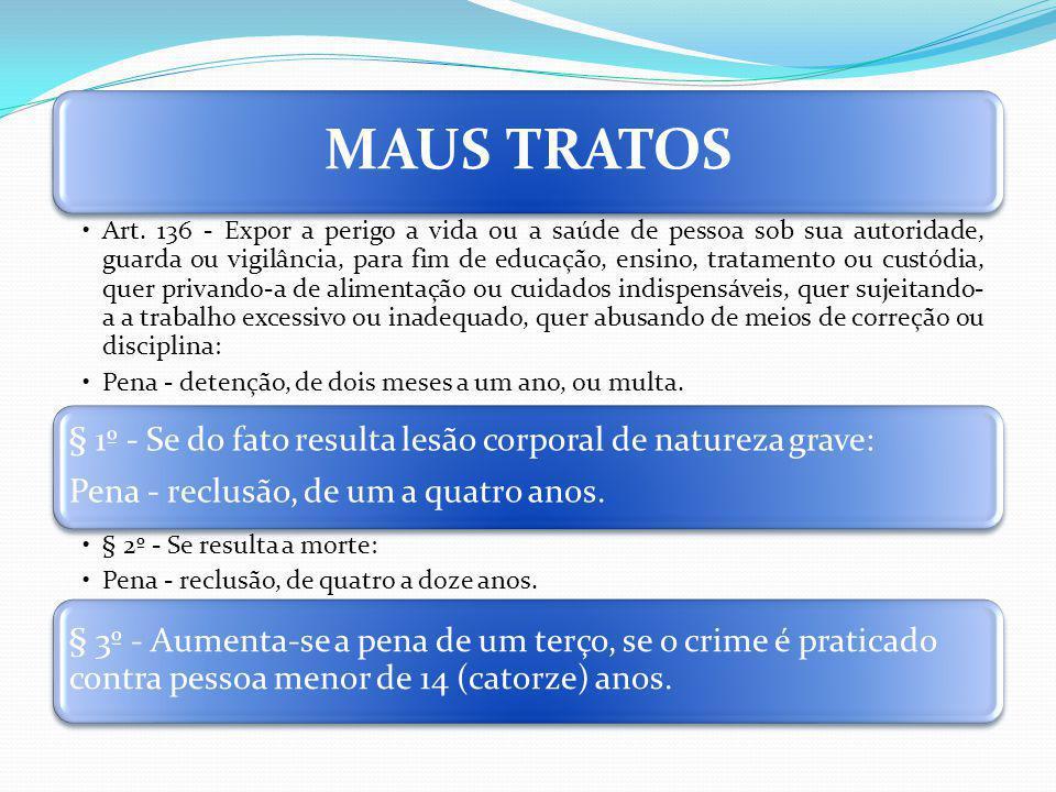 MAUS TRATOS Art. 136 - Expor a perigo a vida ou a saúde de pessoa sob sua autoridade, guarda ou vigilância, para fim de educação, ensino, tratamento o