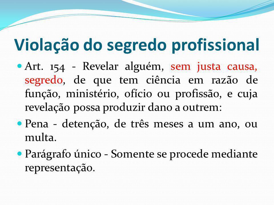 Violação do segredo profissional Art. 154 - Revelar alguém, sem justa causa, segredo, de que tem ciência em razão de função, ministério, ofício ou pro
