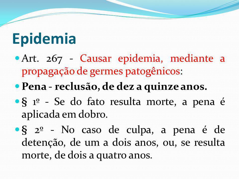 Epidemia Art. 267 - Causar epidemia, mediante a propagação de germes patogênicos: Pena - reclusão, de dez a quinze anos. § 1º - Se do fato resulta mor