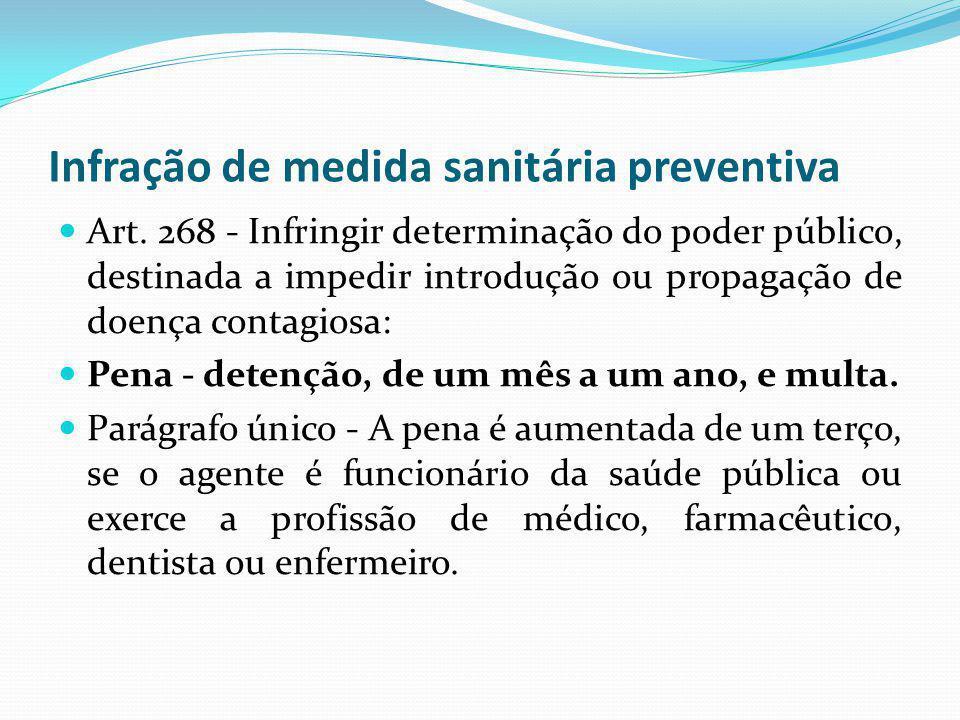 Infração de medida sanitária preventiva Art. 268 - Infringir determinação do poder público, destinada a impedir introdução ou propagação de doença con