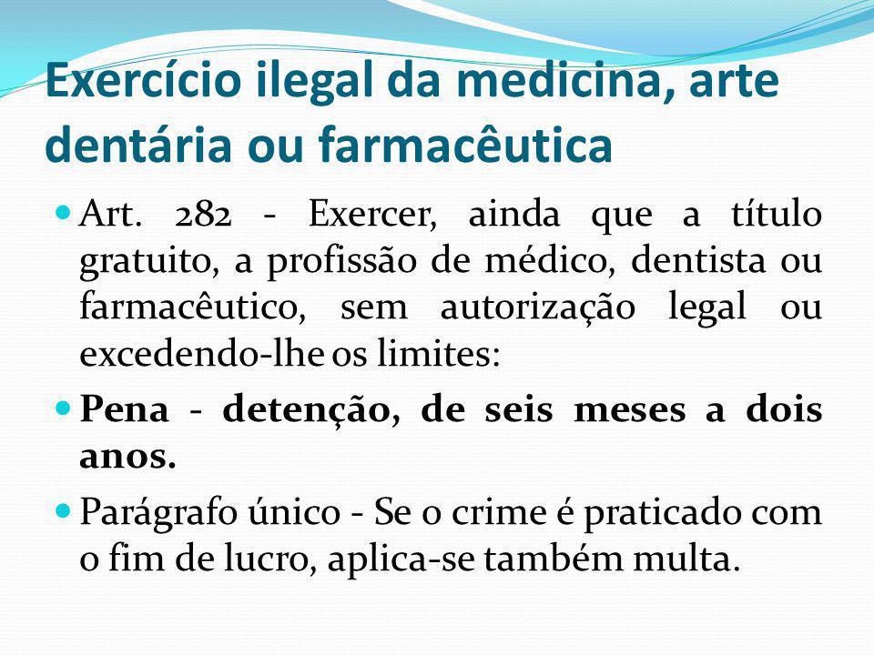 Exercício ilegal da medicina, arte dentária ou farmacêutica Art. 282 - Exercer, ainda que a título gratuito, a profissão de médico, dentista ou farmac