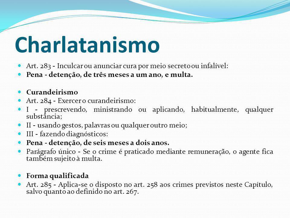 Charlatanismo Art. 283 - Inculcar ou anunciar cura por meio secreto ou infalível: Pena - detenção, de três meses a um ano, e multa. Curandeirismo Art.