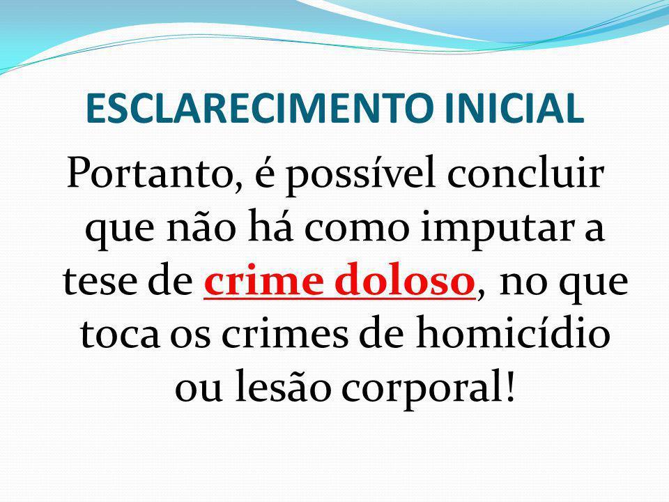 ESCLARECIMENTO INICIAL Portanto, é possível concluir que não há como imputar a tese de crime doloso, no que toca os crimes de homicídio ou lesão corpo