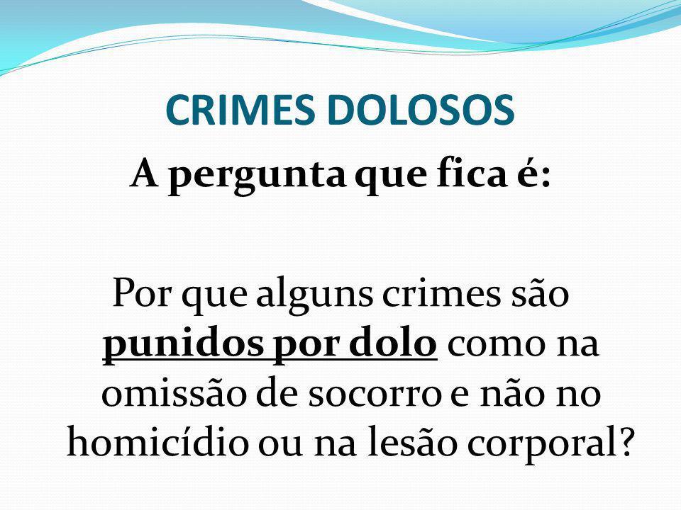 CRIMES DOLOSOS A pergunta que fica é: Por que alguns crimes são punidos por dolo como na omissão de socorro e não no homicídio ou na lesão corporal?