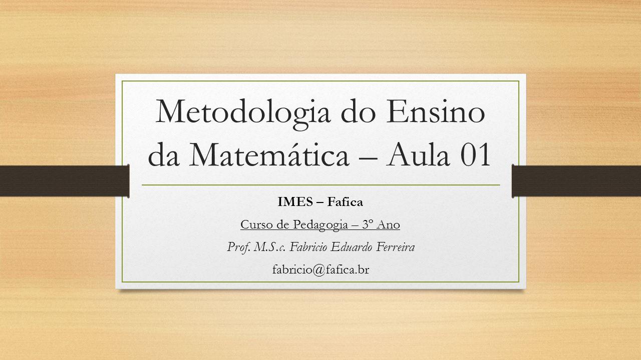 Metodologia do Ensino da Matemática – Aula 01 IMES – Fafica Curso de Pedagogia – 3º Ano Prof. M.S.c. Fabricio Eduardo Ferreira fabricio@fafica.br