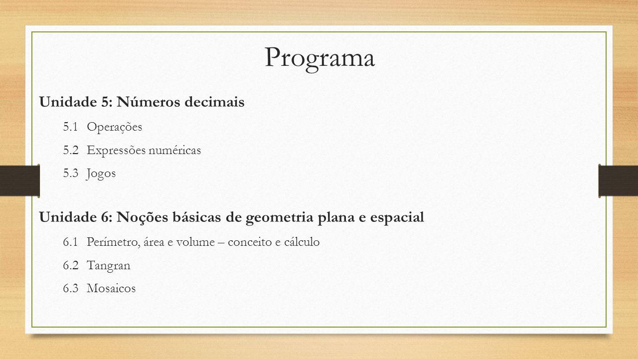 Programa Unidade 5: Números decimais 5.1Operações 5.2Expressões numéricas 5.3Jogos Unidade 6: Noções básicas de geometria plana e espacial 6.1Perímetr