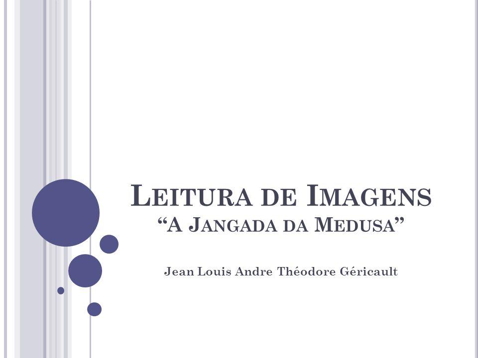 L EITURA DE I MAGENS A J ANGADA DA M EDUSA Jean Louis Andre Théodore Géricault