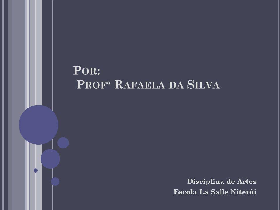 P OR : P ROFª R AFAELA DA S ILVA Disciplina de Artes Escola La Salle Niterói