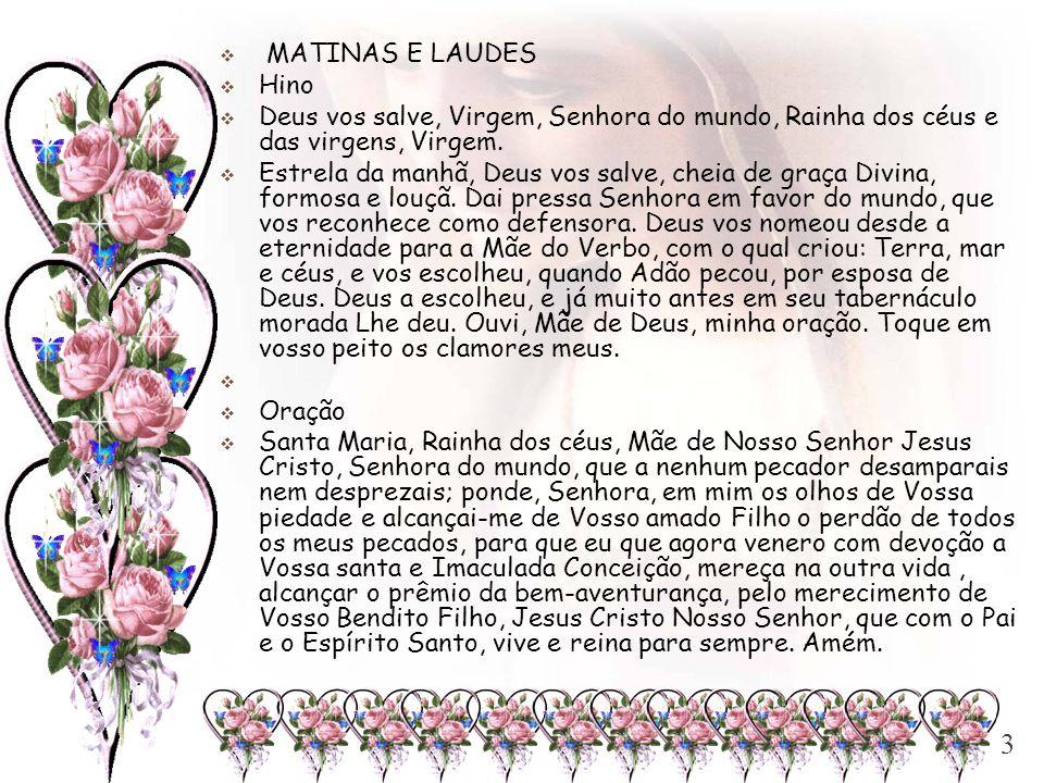  MATINAS E LAUDES  Hino  Deus vos salve, Virgem, Senhora do mundo, Rainha dos céus e das virgens, Virgem.