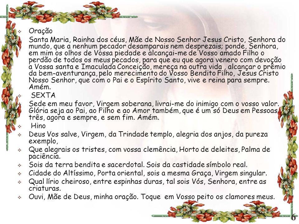  Oração  Santa Maria, Rainha dos céus, Mãe de Nosso Senhor Jesus Cristo, Senhora do mundo, que a nenhum pecador desamparais nem desprezais; ponde, S