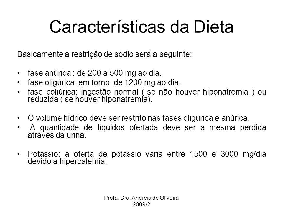 Profa. Dra. Andréia de Oliveira 2009/2 Basicamente a restrição de sódio será a seguinte: fase anúrica : de 200 a 500 mg ao dia. fase oligúrica: em tor