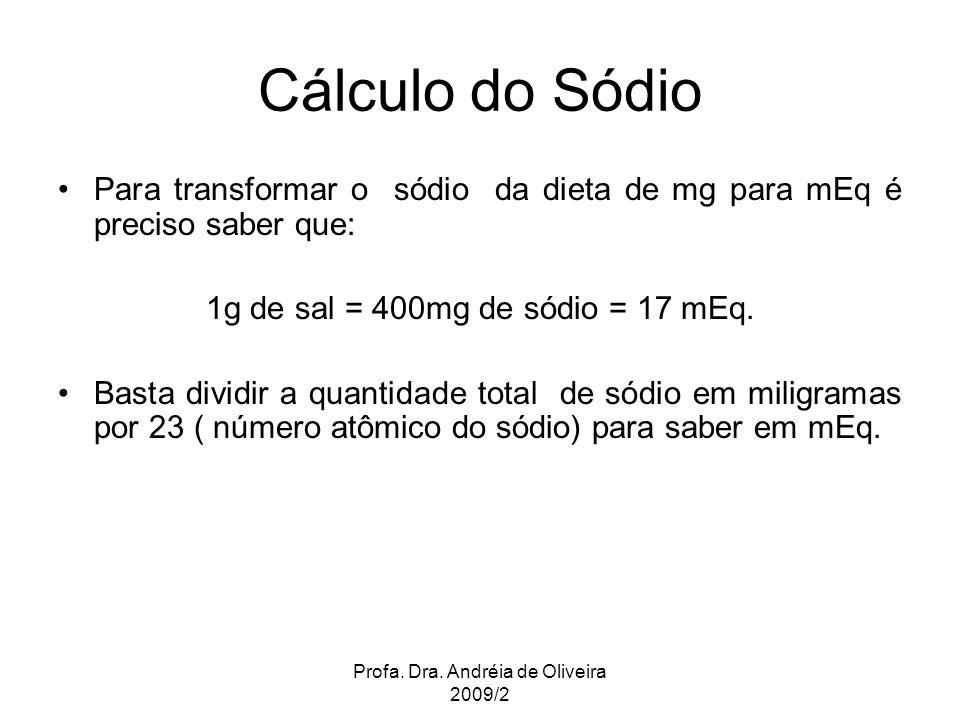 Profa. Dra. Andréia de Oliveira 2009/2 Cálculo do Sódio Para transformar o sódio da dieta de mg para mEq é preciso saber que: 1g de sal = 400mg de sód