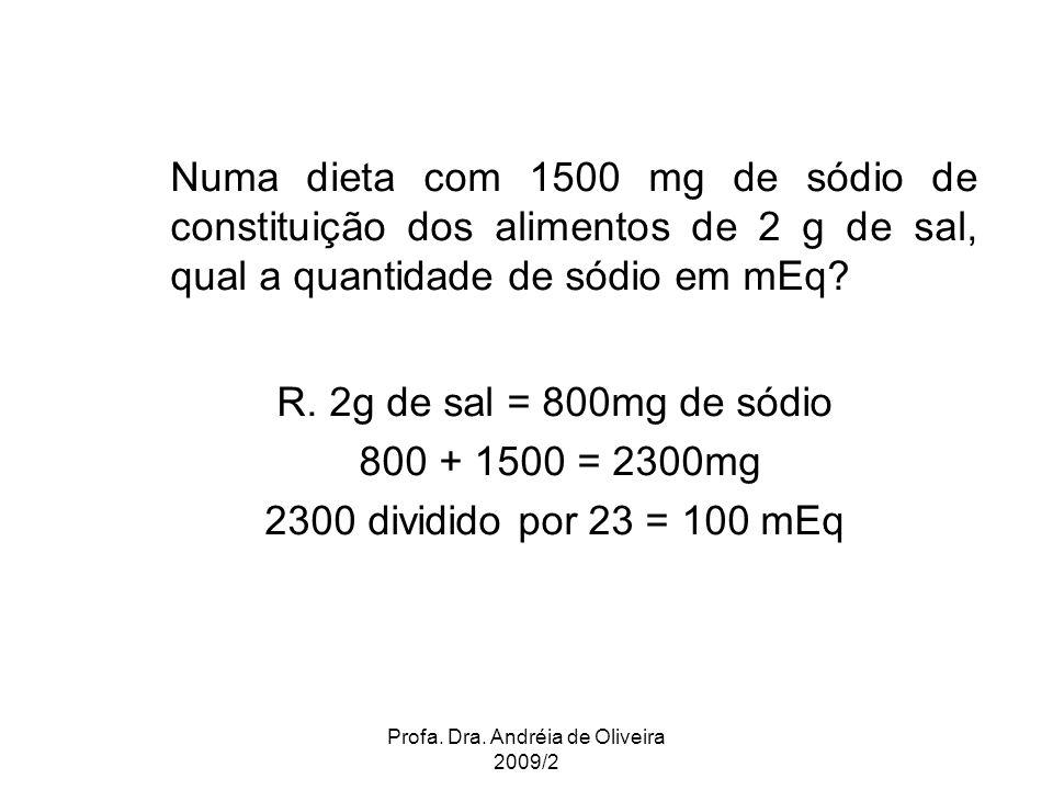 Profa. Dra. Andréia de Oliveira 2009/2 Numa dieta com 1500 mg de sódio de constituição dos alimentos de 2 g de sal, qual a quantidade de sódio em mEq?
