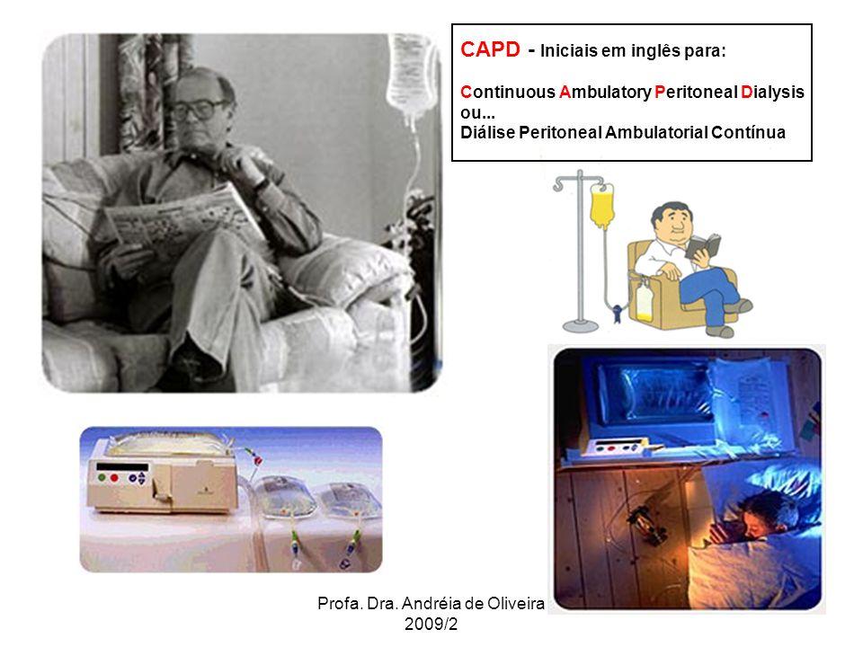 Profa. Dra. Andréia de Oliveira 2009/2 CAPD - Iniciais em inglês para: Continuous Ambulatory Peritoneal Dialysis ou... Diálise Peritoneal Ambulatorial