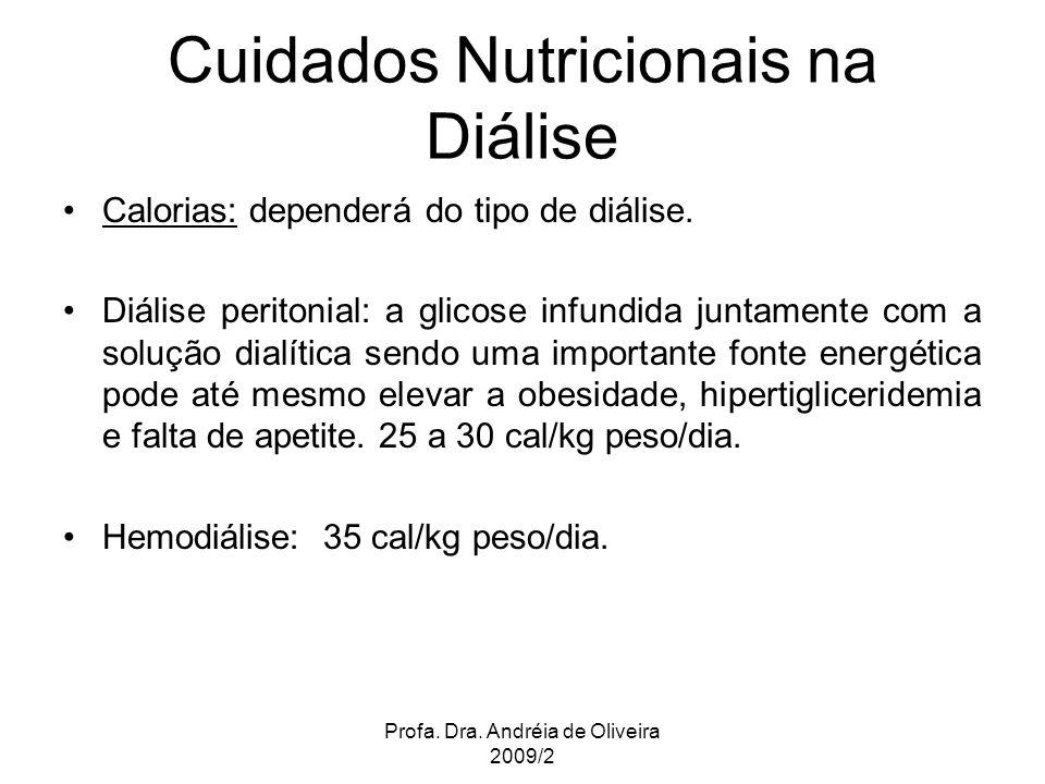 Profa. Dra. Andréia de Oliveira 2009/2 Cuidados Nutricionais na Diálise Calorias: dependerá do tipo de diálise. Diálise peritonial: a glicose infundid