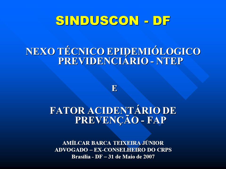 SINDUSCON - DF NEXO TÉCNICO EPIDEMIÓLOGICO PREVIDENCIÁRIO - NTEP E FATOR ACIDENTÁRIO DE PREVENÇÃO - FAP AMÍLCAR BARCA TEIXEIRA JÚNIOR ADVOGADO – EX-CONSELHEIRO DO CRPS Brasília - DF – 31 de Maio de 2007