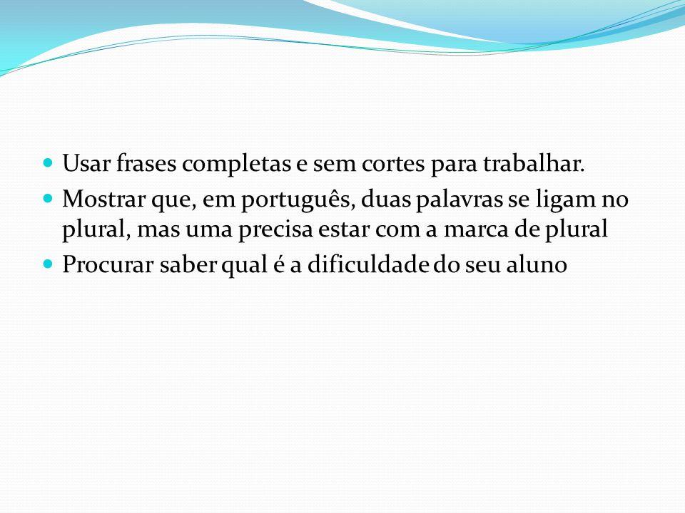 Usar frases completas e sem cortes para trabalhar. Mostrar que, em português, duas palavras se ligam no plural, mas uma precisa estar com a marca de p