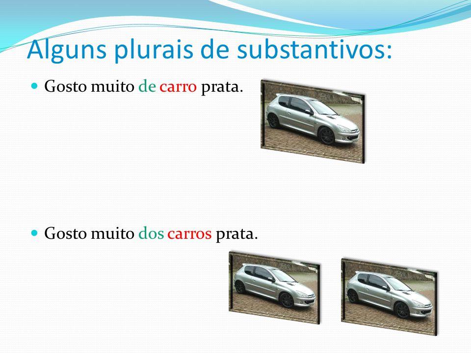 Alguns plurais de substantivos: Gosto muito de carro prata. Gosto muito dos carros prata.