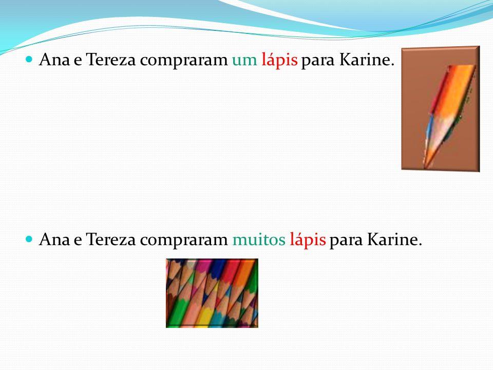 Ana e Tereza compraram um lápis para Karine. Ana e Tereza compraram muitos lápis para Karine.