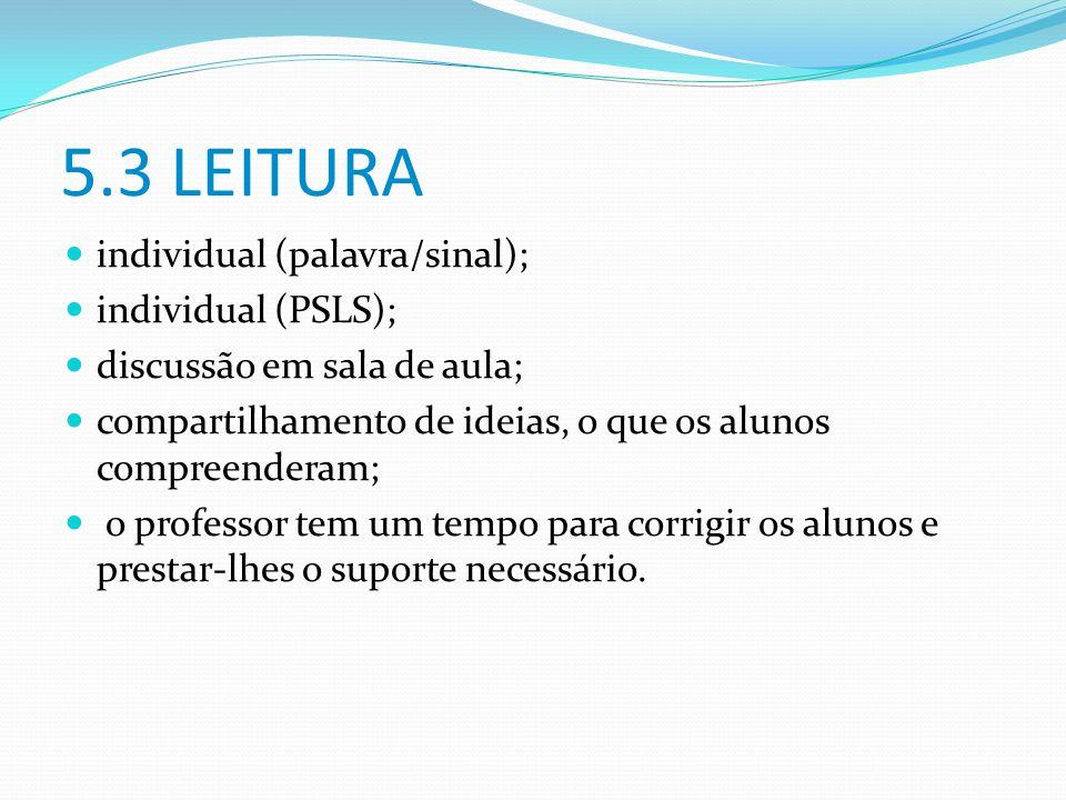 5.3 LEITURA individual (palavra/sinal); individual (PSLS); discussão em sala de aula; compartilhamento de ideias, o que os alunos compreenderam; o pro
