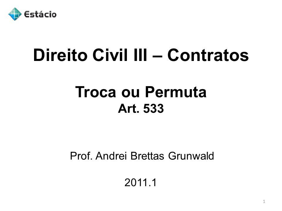 Direito Civil III – Contratos 2011.1 Prof. Andrei Brettas Grunwald 1 Troca ou Permuta Art. 533