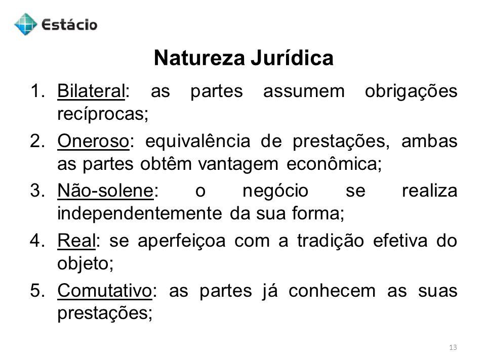 Natureza Jurídica 13 1.Bilateral: as partes assumem obrigações recíprocas; 2.Oneroso: equivalência de prestações, ambas as partes obtêm vantagem econô