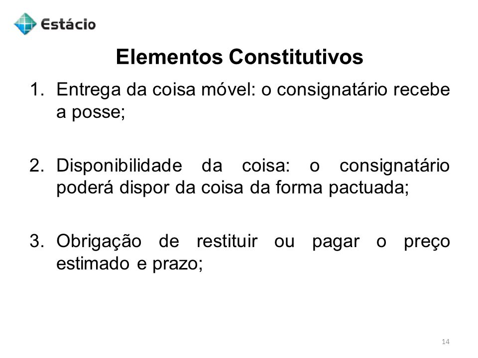 Elementos Constitutivos 14 1.Entrega da coisa móvel: o consignatário recebe a posse; 2.Disponibilidade da coisa: o consignatário poderá dispor da cois