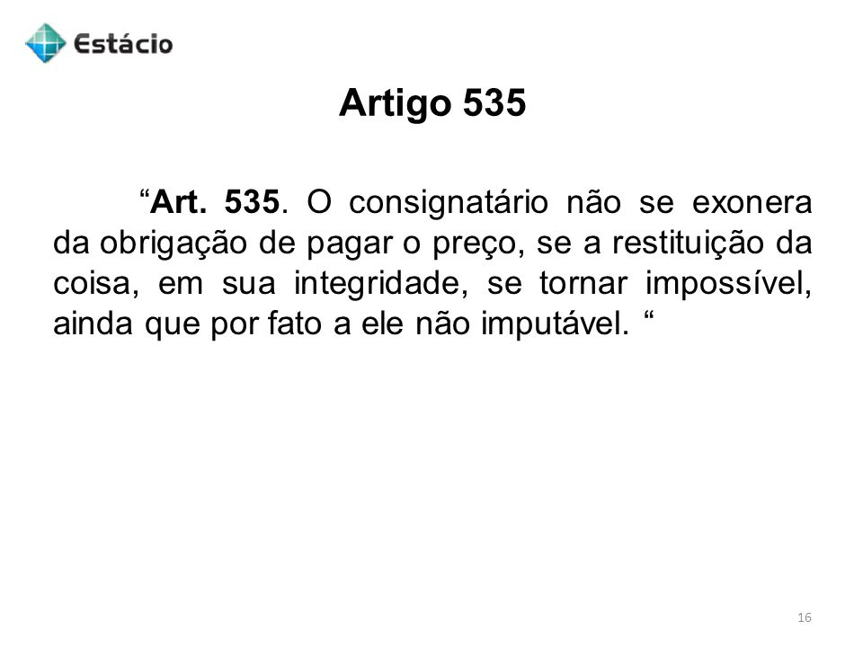 """Artigo 535 16 """"Art. 535. O consignatário não se exonera da obrigação de pagar o preço, se a restituição da coisa, em sua integridade, se tornar imposs"""