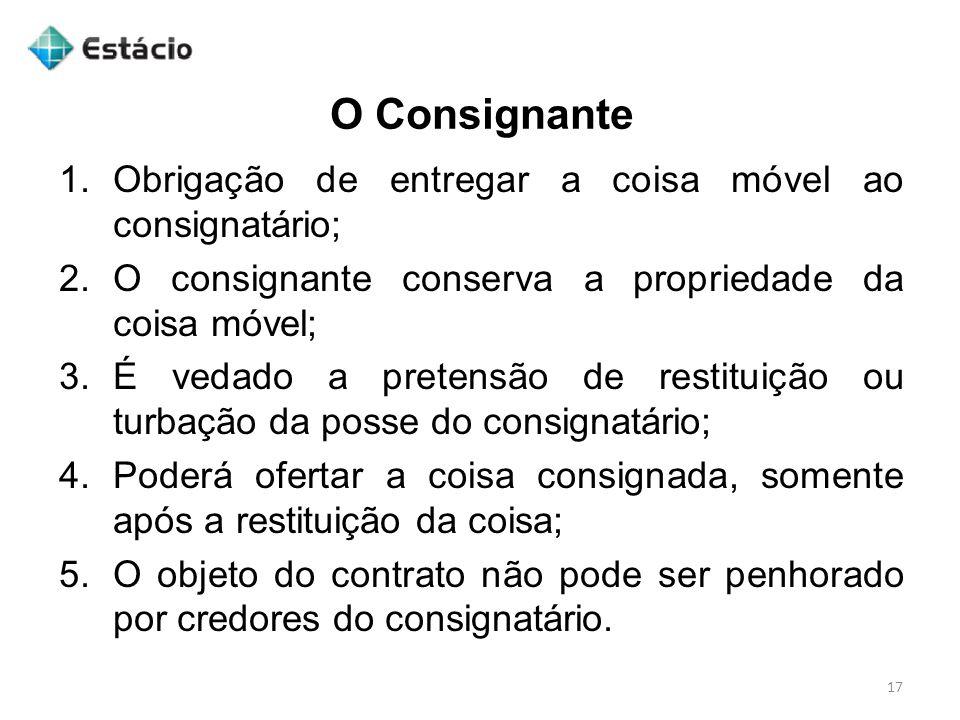 O Consignante 17 1.Obrigação de entregar a coisa móvel ao consignatário; 2.O consignante conserva a propriedade da coisa móvel; 3.É vedado a pretensão
