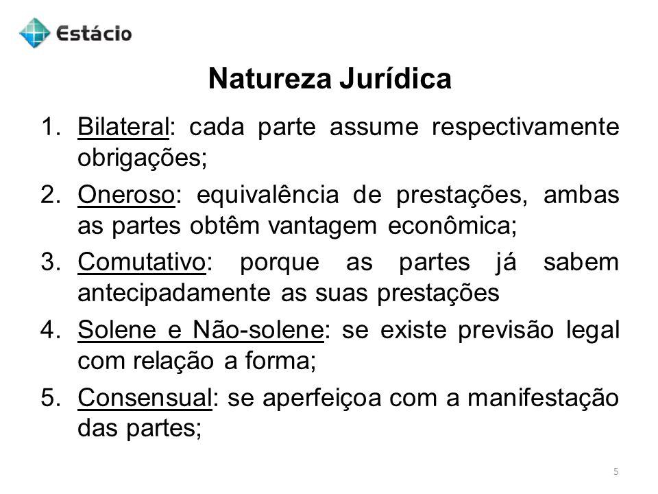 Natureza Jurídica 5 1.Bilateral: cada parte assume respectivamente obrigações; 2.Oneroso: equivalência de prestações, ambas as partes obtêm vantagem e