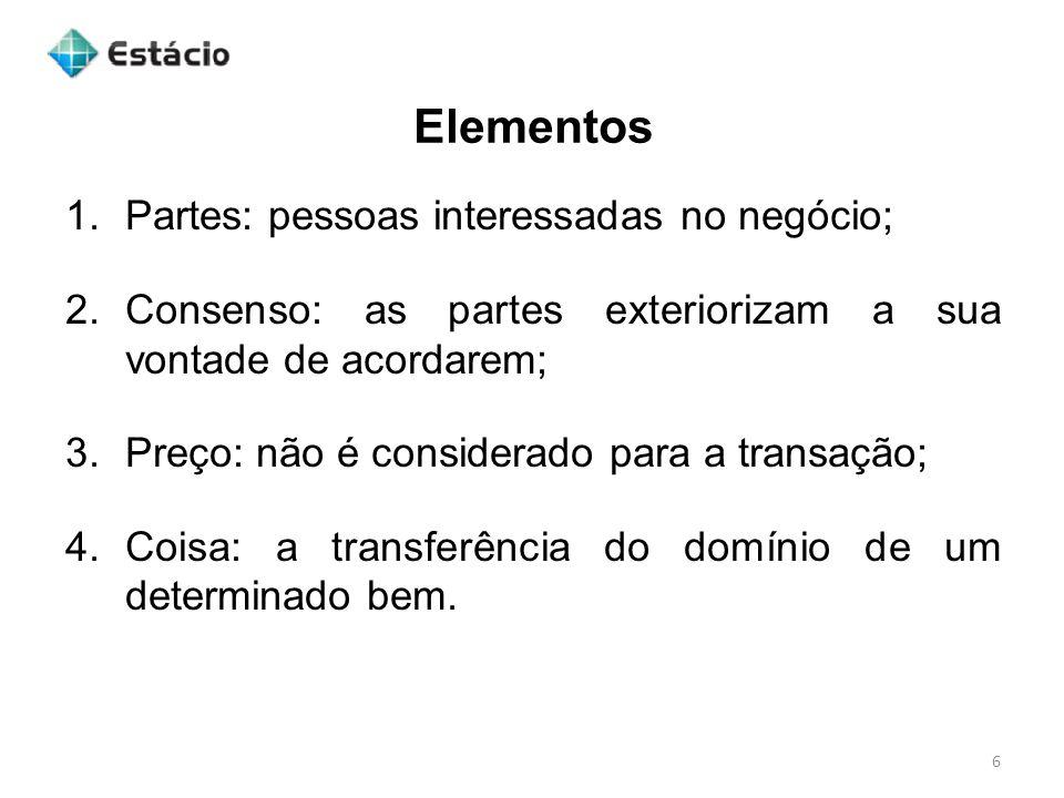 Elementos 6 1.Partes: pessoas interessadas no negócio; 2.Consenso: as partes exteriorizam a sua vontade de acordarem; 3.Preço: não é considerado para