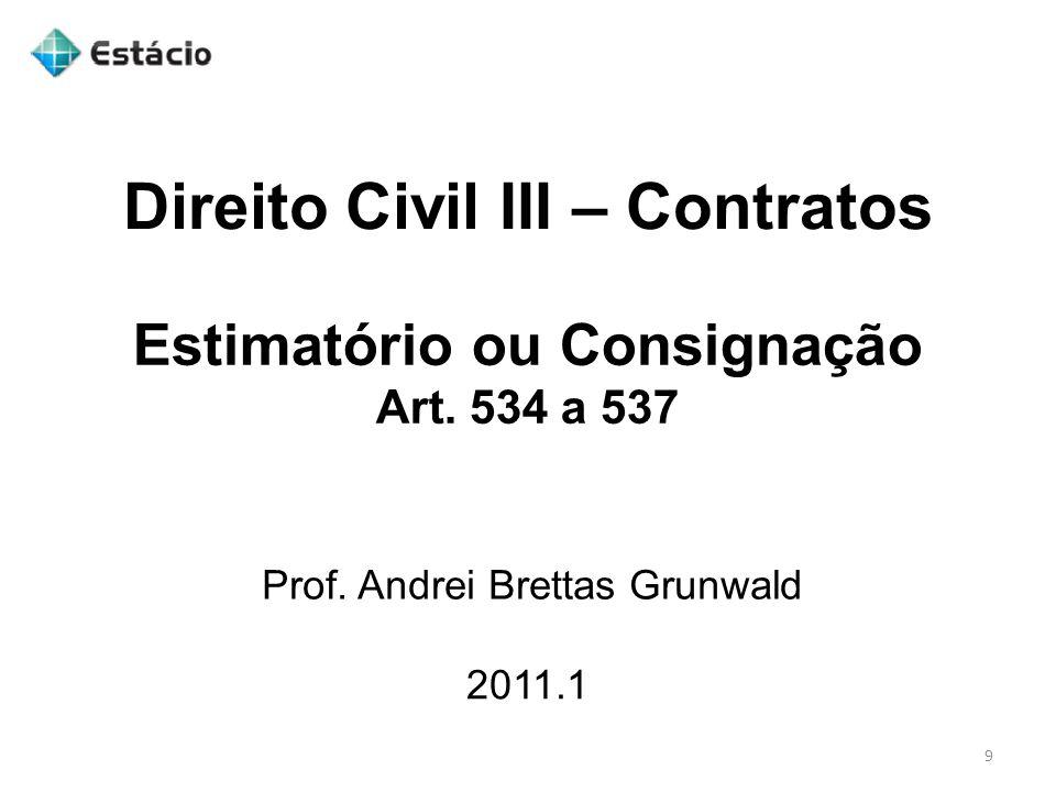 Direito Civil III – Contratos 2011.1 Prof. Andrei Brettas Grunwald 9 Estimatório ou Consignação Art. 534 a 537