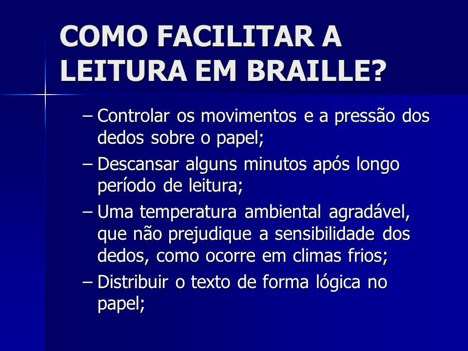 COMO FACILITAR A LEITURA EM BRAILLE? –Controlar os movimentos e a pressão dos dedos sobre o papel; –Descansar alguns minutos após longo período de lei