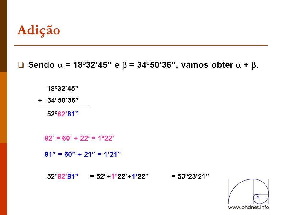"""Adição  Sendo  = 18º32'45"""" e  = 34º50'36"""", vamos obter  + . 18º32'45"""" 34º50'36"""" 52º82'81"""" 82' = 60' + 22' = 1º22' 81"""" = 60"""" + 21"""" = 1'21"""" 52º82'8"""