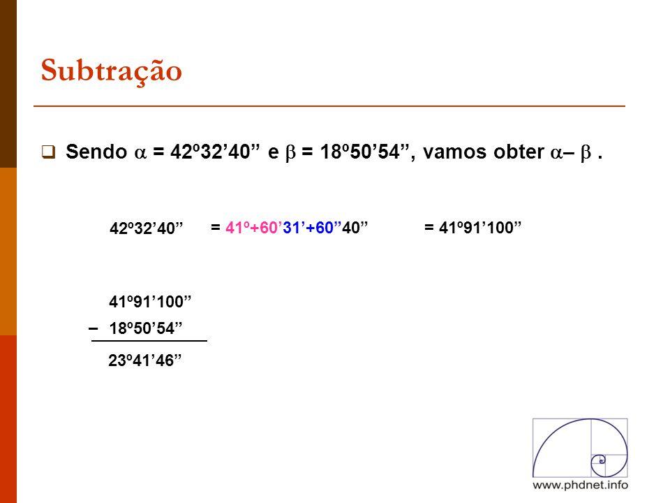 """Subtração  Sendo  = 42º32'40"""" e  = 18º50'54"""", vamos obter  – . 42º32'40"""" 18º50'54"""" 23º41'46"""" – = 41º+60'31'+60""""40""""= 41º91'100"""" 41º91'100"""""""
