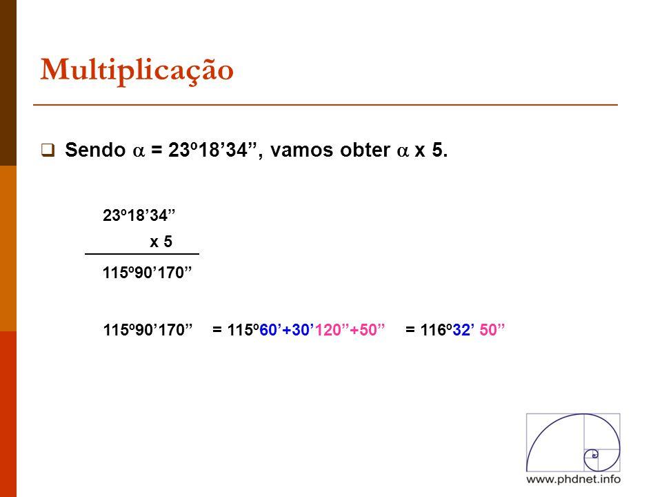 """Multiplicação  Sendo  = 23º18'34"""", vamos obter  x 5. x 5 115º90'170"""" 23º18'34"""" 115º90'170"""" = 115º60'+30'120""""+50""""= 116º32' 50"""""""