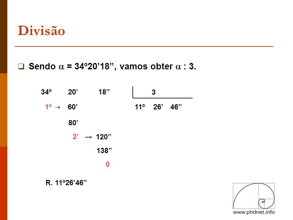 """Divisão  Sendo  = 34º20'18"""", vamos obter  : 3. 3 34º 20' 18"""" 1º 80' 2' 138"""" 0 11º26'46"""" R. 11º26'46"""" → 60' 120"""" →"""