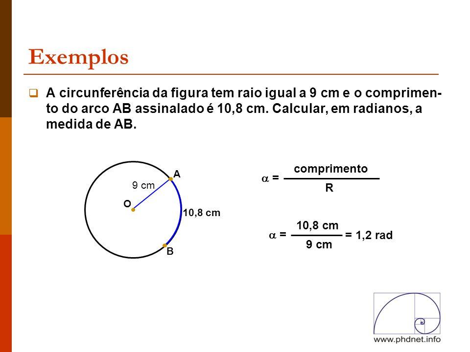 Exemplos B 10,8 cm  A circunferência da figura tem raio igual a 9 cm e o comprimen- to do arco AB assinalado é 10,8 cm. Calcular, em radianos, a medi