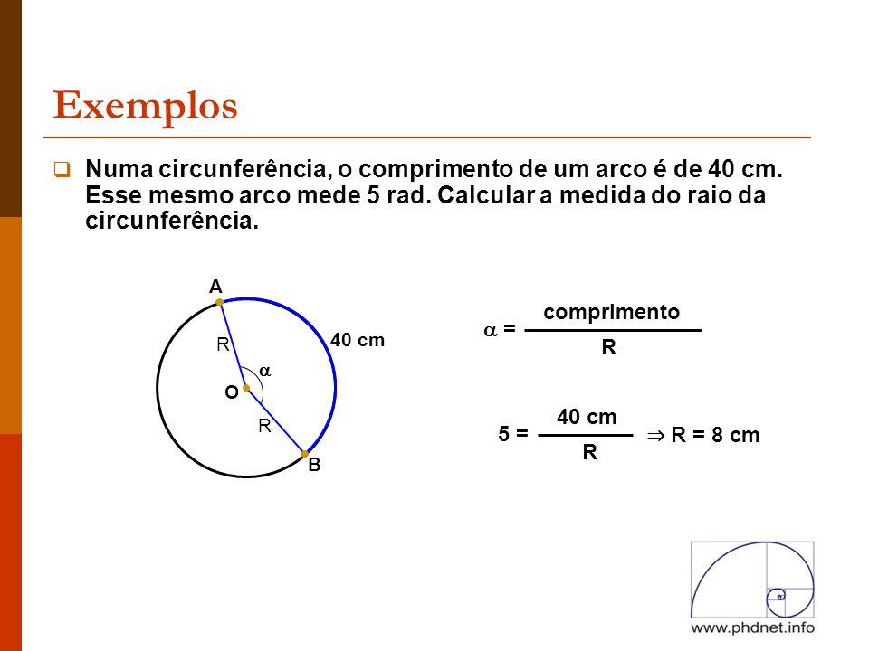 Exemplos B 40 cm  Numa circunferência, o comprimento de um arco é de 40 cm. Esse mesmo arco mede 5 rad. Calcular a medida do raio da circunferência.