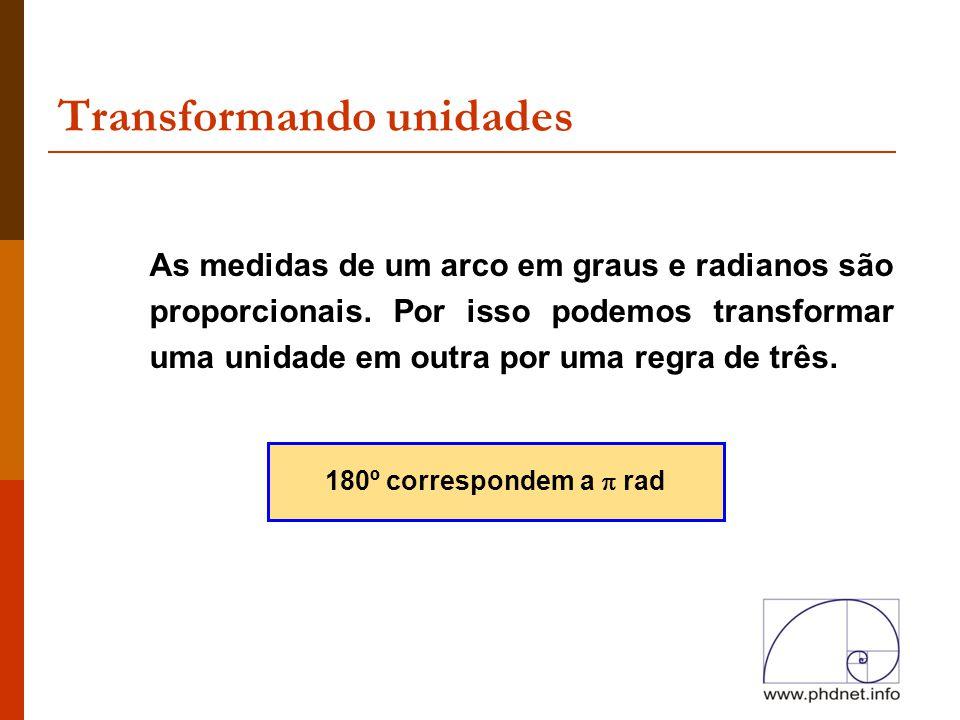 Transformando unidades As medidas de um arco em graus e radianos são proporcionais. Por isso podemos transformar uma unidade em outra por uma regra de