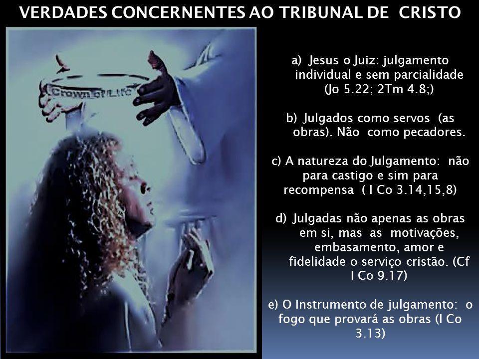 a)Jesus o Juiz: julgamento individual e sem parcialidade (Jo 5.22; 2Tm 4.8;) b)Julgados como servos (as obras). Não como pecadores. c) A natureza do J
