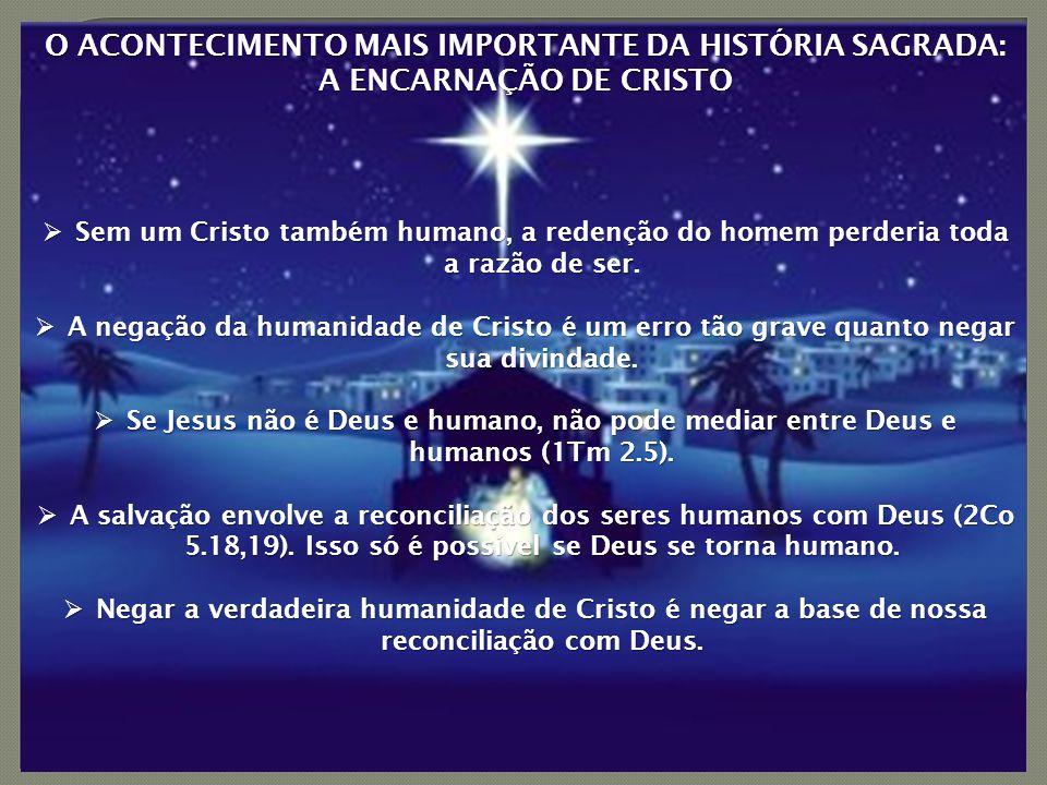 O ACONTECIMENTO MAIS IMPORTANTE DA HISTÓRIA SAGRADA: A ENCARNAÇÃO DE CRISTO  Sem um Cristo também humano, a redenção do homem perderia toda a razão de ser.