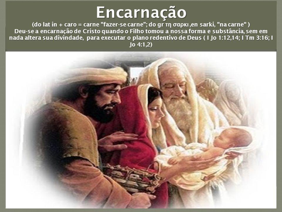 Encarnação (do lat in + caro = carne fazer-se carne ; do gr τη σαρκι,en sarki, na carne ) Deu-se a encarnação de Cristo quando o Filho tomou a nossa forma e substância, sem em nada altera sua divindade, para executar o plano redentivo de Deus ( I Jo 1:12,14; I Tm 3:16; I Jo 4:1,2)
