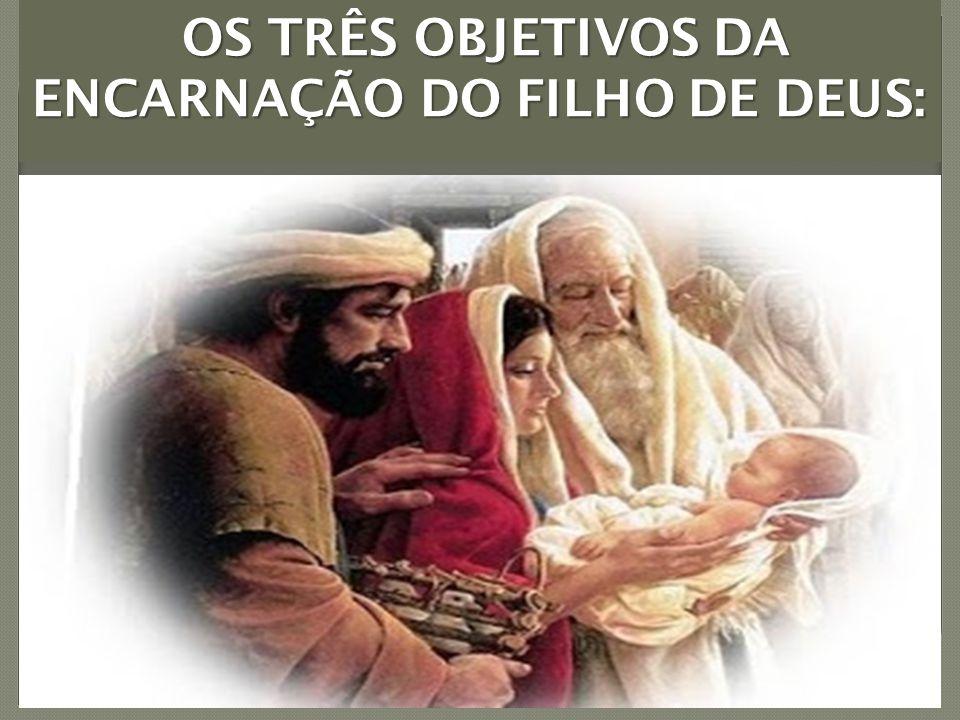 OS TRÊS OBJETIVOS DA ENCARNAÇÃO DO FILHO DE DEUS: