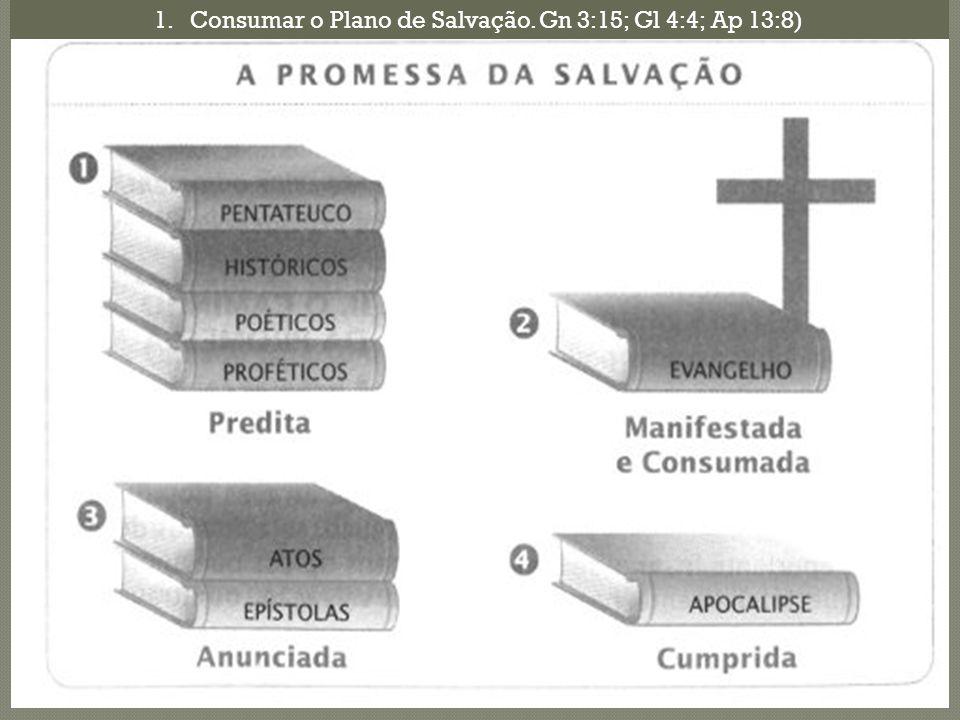 1.Consumar o Plano de Salvação. Gn 3:15; Gl 4:4; Ap 13:8)